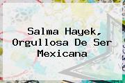 <b>Salma Hayek</b>, Orgullosa De Ser Mexicana