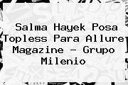 <b>Salma Hayek</b> Posa Topless Para Allure Magazine - Grupo Milenio