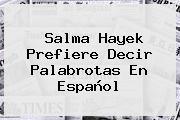 <b>Salma Hayek</b> Prefiere Decir Palabrotas En Español
