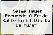 Salma Hayek Recuerda A Frida Kahlo En El <b>Día De La Mujer</b>