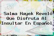 <b>Salma Hayek</b> Reveló Que Disfruta Al Insultar En Español