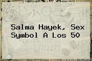 <b>Salma Hayek</b>, Sex Symbol A Los 50