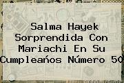 <b>Salma Hayek</b> Sorprendida Con Mariachi En Su Cumpleaños Número 50