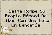 <b>Salma</b> Rompe Su Propio Récord De Likes Con Una Foto En Lencería
