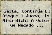 Salta: Continúa El Ataque A Juana, <b>la Niña</b> Wichi A Quien Fue Negado ...