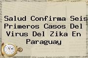 Salud Confirma Seis Primeros Casos Del Virus Del <b>Zika</b> En Paraguay
