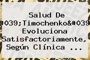 Salud De &#039;<b>Timochenko</b>&#039; Evoluciona Satisfactoriamente, Según Clínica ...