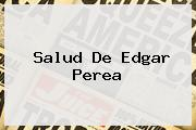 Salud De <b>Edgar Perea</b>