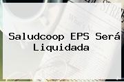 <b>Saludcoop</b> EPS Será Liquidada