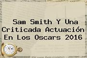 <b>Sam Smith</b> Y Una Criticada Actuación En Los Oscars 2016