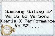 <b>Samsung Galaxy S7</b> Vs LG G5 Vs Sony Xperia X Performance Vs S7 <b>...</b>