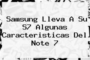<b>Samsung</b> Lleva A Su S7 Algunas Caracteristicas Del <b>Note 7</b>