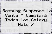 Samsung Suspende La Venta Y Cambiará Todos Los <b>Galaxy Note 7</b>