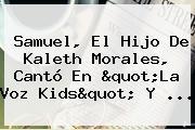 Samuel, El Hijo De <b>Kaleth Morales</b>, Cantó En &quot;La Voz Kids&quot; Y ...