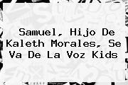 Samuel, Hijo De <b>Kaleth Morales</b>, Se Va De La Voz Kids