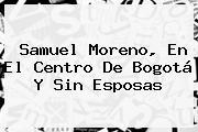 <b>Samuel Moreno</b>, En El Centro De Bogotá Y Sin Esposas