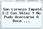 San Lorenzo Empató 2-2 Con <b>Vélez</b> Y No Pudo Acercarse A Boca ...