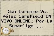 San Lorenzo Vs. <b>Vélez</b> Sarsfield EN VIVO ONLINE: Por La Superliga ...