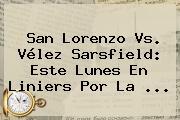 San Lorenzo Vs. <b>Vélez</b> Sarsfield: Este Lunes En Liniers Por La ...