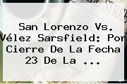 San Lorenzo Vs. <b>Vélez</b> Sarsfield: Por Cierre De La Fecha 23 De La ...