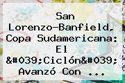 San Lorenzo-Banfield, <b>Copa Sudamericana</b>: El &#039;Ciclón&#039; Avanzó Con ...