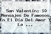 <b>San Valentín</b>: 10 Mensajes De Famosos En El Día Del <b>Amor</b> Y La <b>...</b>