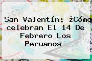 San Valentín: ¿Cómo <b>celebran El 14 De Febrero</b> Los Peruanos?