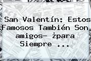 <b>San Valentín</b>: Estos Famosos También Son <b>amigos</b>? ¿<b>para</b> Siempre <b>...</b>