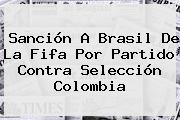 Sanción A Brasil De La <b>Fifa</b> Por Partido Contra Selección Colombia
