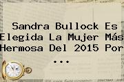 <b>Sandra Bullock</b> Es Elegida La Mujer Más Hermosa Del 2015 Por <b>...</b>