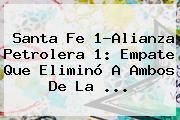 <b>Santa Fe</b> 1-Alianza Petrolera 1: Empate Que Eliminó A Ambos De La ...
