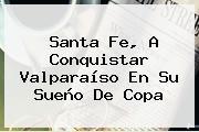 <b>Santa Fe</b>, A Conquistar Valparaíso En Su Sueño De Copa