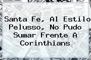 <b>Santa Fe</b>, Al Estilo Pelusso, No Pudo Sumar Frente A Corinthians