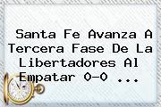 <b>Santa Fe</b> Avanza A Tercera Fase De La Libertadores Al Empatar 0-0 ...