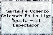 Santa Fe Comenzó Goleando En La <b>Liga Águila</b> - El Espectador