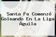 Santa Fe Comenzó Goleando En La <b>Liga Águila</b>