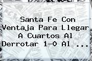 <b>Santa Fe</b> Con Ventaja Para Llegar A Cuartos Al Derrotar 1-0 Al <b>...</b>