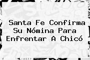 Santa Fe Confirma Su Nómina Para Enfrentar A Chicó