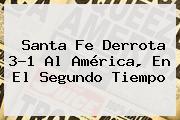 <b>Santa Fe</b> Derrota 3-1 Al <b>América</b>, En El Segundo Tiempo