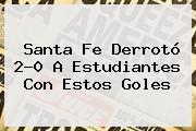 <b>Santa Fe</b> Derrotó 2-0 A Estudiantes Con Estos Goles