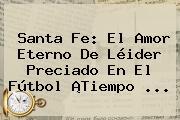 Santa Fe: El Amor Eterno De Léider Preciado En El Fútbol ¡<b>Tiempo</b> <b>...</b>