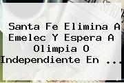 <b>Santa Fe</b> Elimina A Emelec Y Espera A Olimpia O Independiente En <b>...</b>