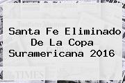 <b>Santa Fe</b> Eliminado De La Copa Suramericana 2016