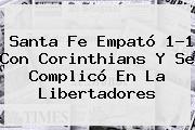 <b>Santa Fe</b> Empató 1-1 Con <b>Corinthians</b> Y Se Complicó En La Libertadores