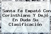 <b>Santa Fe</b> Empató Con Corinthians Y Dejó En Duda Su Clasificación