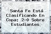 <b>Santa Fe</b> Está Clasificando En Copa: 2-0 Sobre <b>Estudiantes</b>
