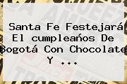 Santa Fe Festejará El <b>cumpleaños De Bogotá</b> Con Chocolate Y <b>...</b>