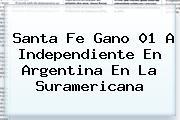 <b>Santa Fe</b> Gano 01 A Independiente En Argentina En La Suramericana