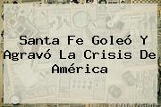 <b>Santa Fe</b> Goleó Y Agravó La Crisis De <b>América</b>