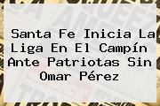 <b>Santa Fe</b> Inicia La Liga En El Campín Ante Patriotas Sin Omar Pérez